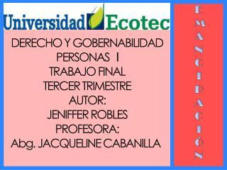 DERECHO Y GOBERNABILIDAD PERSONAS    I TRABAJO FINAL TERCER TRIMESTRE AUTOR:  JENIFFER ROBLES
