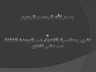 بسم الله الرحمن الرحيم تقرير بمناسبة الانتهاء من الوحدة الثالثة من مقرر لغتي