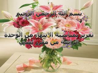 بسم الله الرحمن الرحيم تقرير بمناسبة الانتهاء من الوحدة الرابعة من مقرر لغتي