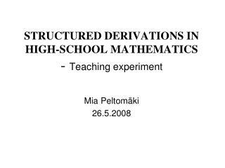 STRUCTURED DERIVATIONS IN HIGH-SCHOOL MATHEMATICS -  Teaching experiment Mia Peltomäki 26.5.2008