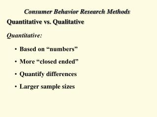 "Consumer Behavior Research Methods Quantitative vs. Qualitative Quantitative: Based on ""numbers"""