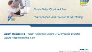Adam Rosenfield –  North American Oracle CRM Practice Director Adam.Rosenfield@hcl