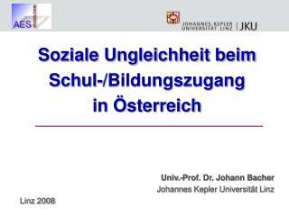 Soziale Ungleichheit beim  Schul-/Bildungszugang in Österreich Univ.-Prof. Dr. Johann Bacher