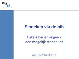 E-boeken via de bib Enkele bedenkingen /  een mogelijk standpunt Geert Joris, 10  december  2010