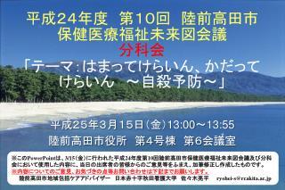 平成24年度 第 10 回 陸前高田市 保健医療福祉未来図会議 分科会 「テーマ:はまって けら いん、かだってけらいん ~自殺予防~」