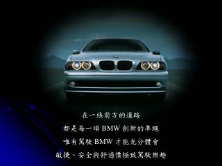 在一條前方的道路 都是每一項  BMW  創新的準繩 唯有駕駛  BMW  才能充分體會 敏捷、安全與舒適價極致駕駛樂趣