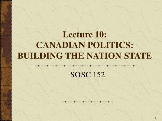 Lecture 10:     CANADIAN POLITICS: BUILDING THE NATION STATE