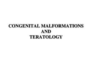 CONGENITAL MALFORMATIONS AND  TERATOLOGY