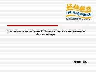 Положение о проведении  BTL- мероприятий в дискаунтере  «На недельку» Минск , 200 7