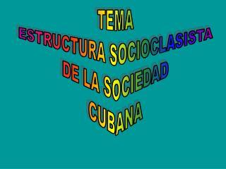 TEMA ESTRUCTURA SOCIOCLASISTA DE LA SOCIEDAD CUBANA
