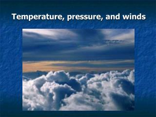 Temperature, pressure, and winds
