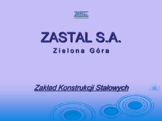 ZASTAL S.A. Z i e l o n a   G ó r a Zakład Konstrukcji Stalowych