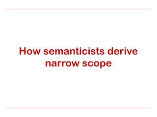 How semanticists derive narrow scope