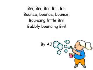 Bri, Bri, Bri, Bri, Bri Bounce, bounce, bounce,  Bouncing little Bri! Bubbly bouncing Bri! By AJ