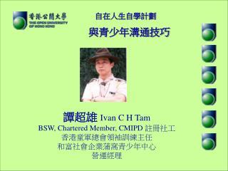 譚超雄  Ivan C H Tam BSW, Chartered Member, CMIPD  註冊社工 香港童軍總會領袖訓練主任 和富社會企業蒲窩青少年中心 營運經理