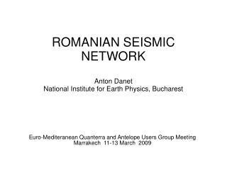 ROMANIAN SEISMIC NETWORK  Anton Danet  National Institute for Earth Physics, Bucharest