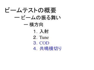ビームテストの概要 ー  ビームの振る舞い ー 横方向 1.入射 2. Tune 3. COD  4.共鳴横切り