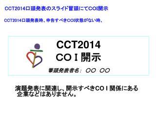 CCT2014 CO I 開示 筆頭発表者名: ○○ ○○