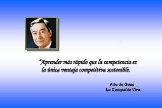""""""" Aprender más rápido que la competencia es   la única ventaja competitiva sostenible."""