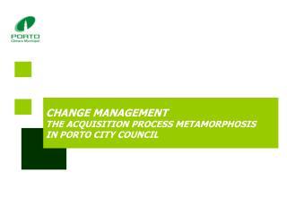 CHANGE MANAGEMENT THE ACQUISITION PROCESS METAMORPHOSIS IN PORTO CITY COUNCIL