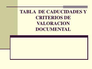 TABLA  DE CADUCIDADES Y CRITERIOS DE VALORACION DOCUMENTAL