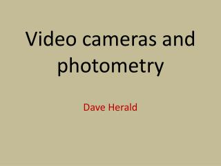 Video cameras and photometry Dave Herald