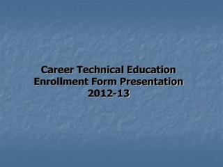 Career Technical Education Enrollment Form Presentation 2012-13