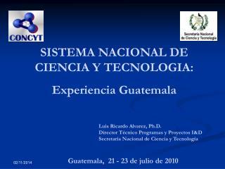 SISTEMA NACIONAL DE CIENCIA Y TECNOLOGIA:  Experiencia Guatemala