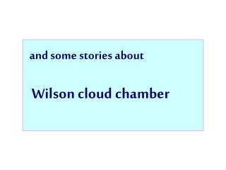 and some stories about Wilson cloud chamber