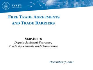 Free Trade Agreements and Trade Barriers     Skip Jones Deputy Assistant Secretary Trade Agreements and Compliance