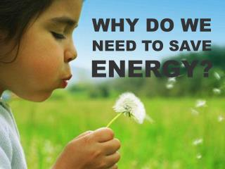 WHY DO WE NEED TO SAVE ENERGY?