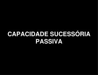 CAPACIDADE SUCESSÓRIA  PASSIVA