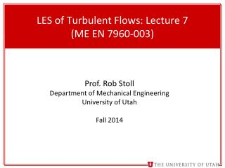 LES  of Turbulent Flows : Lecture 7 (ME EN 7960-003)