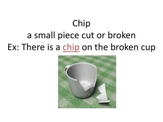 Chip a small piece  cut  or broken Ex: There is a  chip  on the broken cup