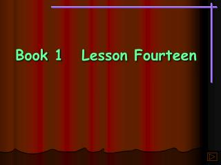 Book 1	Lesson Fourteen