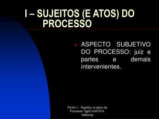 I  –  SUJEITOS (E ATOS) DO PROCESSO