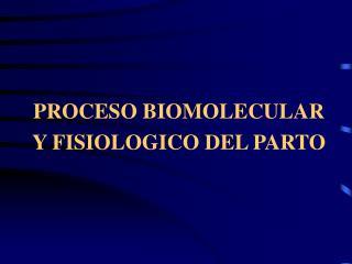 PROCESO BIOMOLECULAR Y FISIOLOGICO DEL PARTO