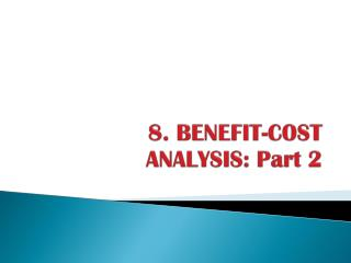 8 . BENEFIT-COST 	ANALYSIS: Part 2