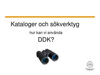 Kataloger och  sökverktyg hur kan vi använda DDK?