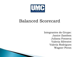 Balanced Scorecard Integrantes do Grupo: Janice Zambon Juliana Fonseca Valeria Silvestre