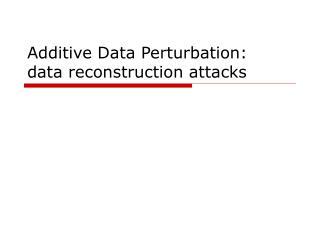 Additive Data Perturbation:  data reconstruction attacks