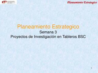 Planeamiento Estrategico Semana 3 Proyectos de Investigaci ón en Tableros BSC