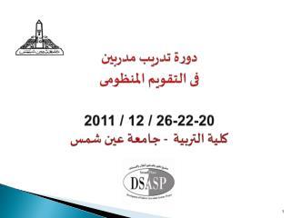 دورة تدريب مدربين فى  التقويم المنظو مى 20-22-26 / 12 / 2011 كلية التربية   - جامعة عين شمس