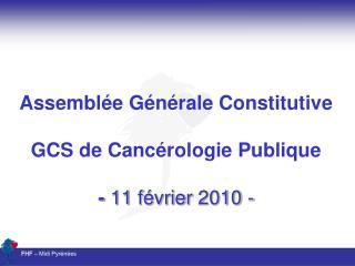 Assemblée Générale Constitutive GCS de Cancérologie Publique -  11 février 2010 -