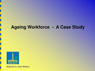 Ageing Workforce  -  A Case Study