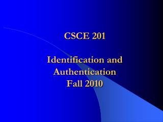 CSCE 201 Identification and Authentication  Fall 2010