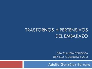 TRASTORNOS HIPERTENSIVOS DEL EMBARAZO Dra  Claudia Córdoba Dra elly  Guerrero R2GO