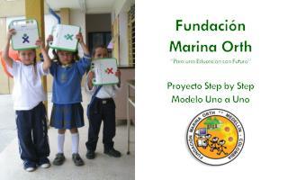 """Fundación  Marina Orth """"Para una Educación con Futuro"""" Proyecto Step by Step Modelo Uno a Uno"""