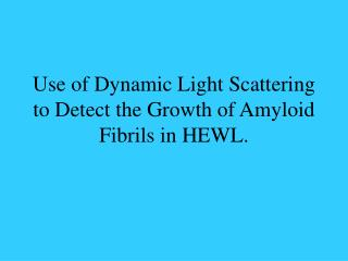Use of Dynamic Light Scattering to Detect the Growth of Amyloid Fibrils in HEWL.