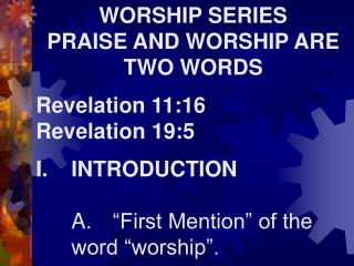 WORSHIP SERIES PRAISE AND WORSHIP ARE TWO WORDS Revelation 11:16 Revelation 19:5 I.	INTRODUCTION